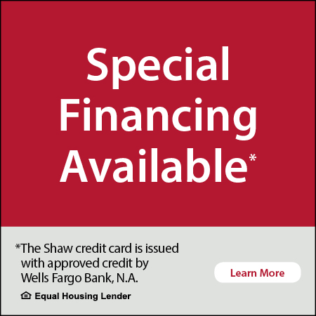 Special Financing Available* - *The Shaw credit card is issued with approved credit by Wells Fargo Bank, N.A. - Equal Housing Lender