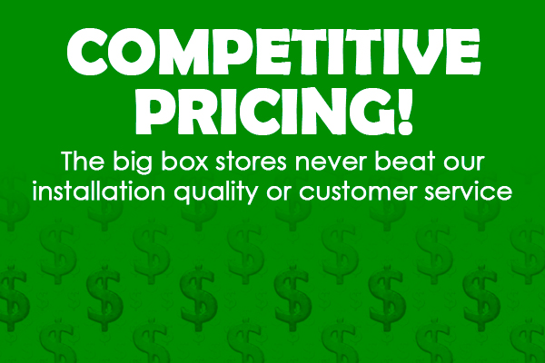 Competitive Pricing - The big box stores never beat our installation quality or customer service